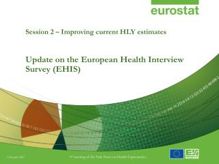 Session 2 – Improving current HLY estimates Update on the European Health Interview Survey (EHIS)