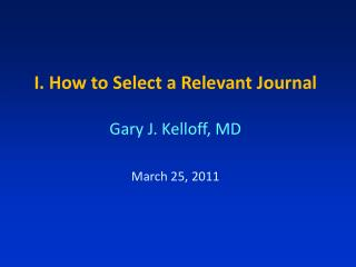 I. How to Select a Relevant Journal Gary J. Kelloff, MD March 25, 2011