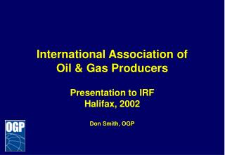 International Association of Oil & Gas Producers Presentation to IRF Halifax, 2002 Don Smith, OGP