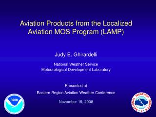 Aviation Products from the Localized Aviation MOS Program (LAMP) Judy E. Ghirardelli National Weather Service Meteorolog