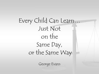 Every Child Can Learn…  Just Not  on the  Same Day,  or the Same Way George Evans