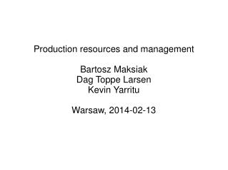 Production resources and management Bartosz Maksiak Dag Toppe Larsen Kevin Yarritu