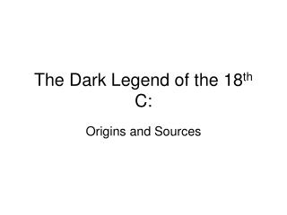 The Dark Legend of the 18 th  C: