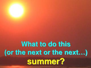 What to do this (or the next or the next…) summer?