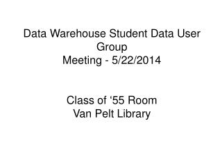 Data Warehouse Student Data User Group  Meeting - 5/22/2014 Class of '55 Room Van Pelt Library