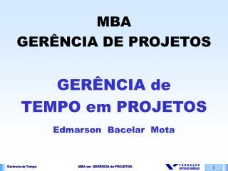 MBA GERÊNCIA DE PROJETOS GERÊNCIA de TEMPO em PROJETOS Edmarson  Bacelar  Mota
