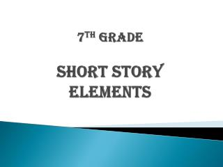 7 th  Grade  Short Story Elements