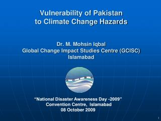 Vulnerability of Pakistan  to Climate Change Hazards Dr. M. Mohsin Iqbal Global Change Impact Studies Centre (GCISC) Isl