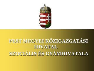PEST MEGYEI KÖZIGAZGATÁSI                        HIVATAL         SZOCIÁLIS ÉS GYÁMHIVATALA