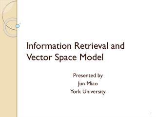 Information Retrieval and Vector Space Model Presented by  Jun Miao York University