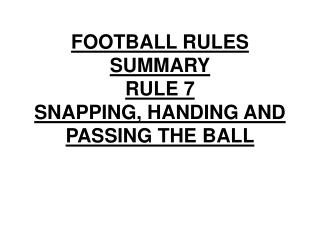 FOOTBALL RULES SUMMARY RULE 7 SNAPPING, HANDING AND PASSING THE BALL