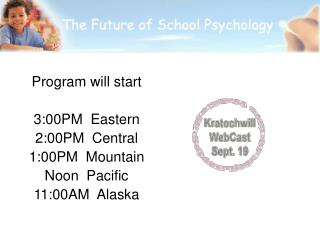Program will start 3:00PM  Eastern 2:00PM  Central 1:00PM  Mountain Noon  Pacific 11:00AM  Alaska