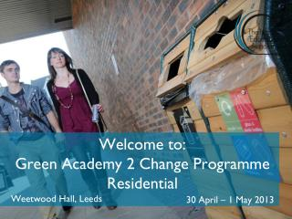 Welcome to: Green Academy 2 Change Programme Residential