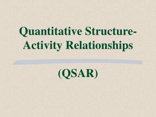 Quantitative Structure- Activity Relationships (QSAR)