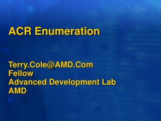 ACR Enumeration Terry.Cole@AMD.Com  Fellow Advanced Development Lab AMD