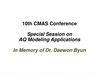 10th CMAS Conference Special Session on  AQ Modeling Applications In Memory of Dr. Daewon Byun