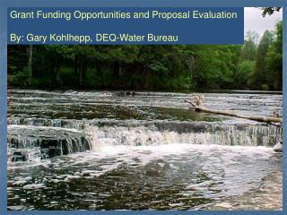 Grant Funding Opportunities and Proposal Evaluation By: Gary Kohlhepp, DEQ-Water Bureau