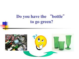 "Do you have the ""bottle""  to go green?"