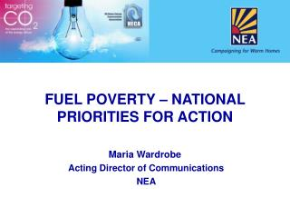 FUEL POVERTY – NATIONAL PRIORITIES FOR ACTION Maria Wardrobe  Acting Director of Communications