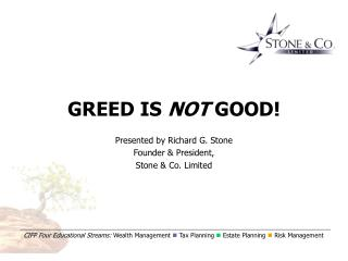 GREED IS  NOT  GOOD! Presented by Richard G. Stone Founder & President,  Stone & Co. Limited