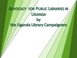 Advocacy  for Public Libraries in Uganda by the Uganda Library Campaigners