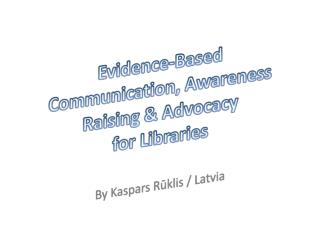 Evidence-Based Communication,  Awareness  Raising & Advocacy  for Libraries