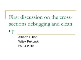 First discussion on the cross-sections debugging and clean up
