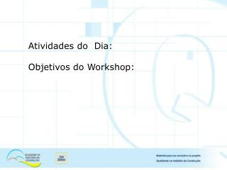 Atividades do  Dia: Objetivos do Workshop: