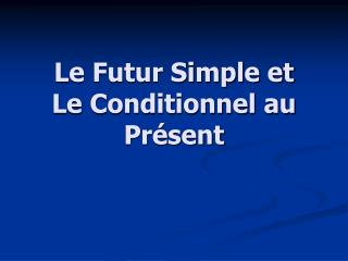 Le Futur Simple et Le Conditionnel au Présent