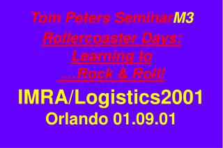 Tom Peters Seminar M3 Rollercoaster Days: Learning to  …Rock & Roll! IMRA/Logistics2001 Orlando 01.09.01