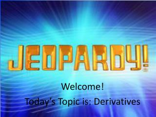 Welcome! Today's Topic is: Derivatives