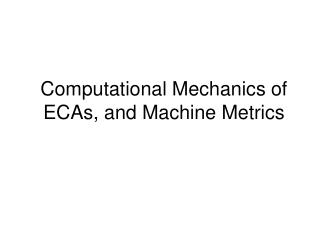 Computational Mechanics of ECAs, and Machine Metrics