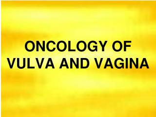 ONCOLOGY OF  VULVA AND VAGINA