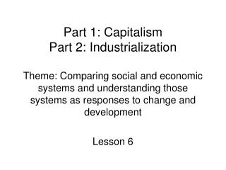 Part 1: Capitalism  Part 2: Industrialization  Theme: Comparing social and economic systems and understanding those syst