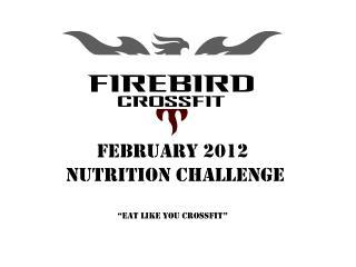"FEBRUARY 2012  nutrition Challenge "" Eat like you crossfit """