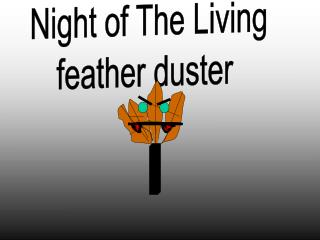 Night of The Living  feather duster