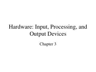 Hardware: Input, Processing, and Output Devices