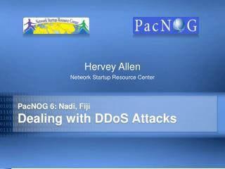 PacNOG 6: Nadi, Fiji Dealing with DDoS Attacks