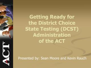 Getting Ready for  the District Choice State Testing (DCST) Administration of the ACT