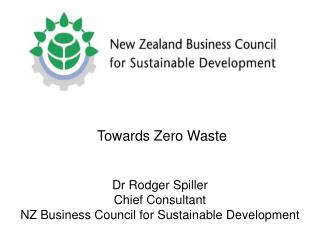 Towards Zero Waste  Dr Rodger Spiller Chief Consultant NZ Business Council for Sustainable Development