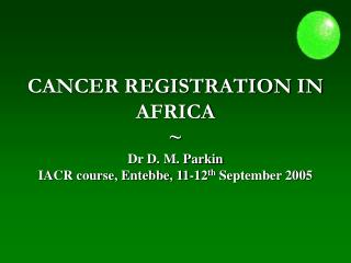 CANCER REGISTRATION IN  AFRICA  Dr D. M. Parkin IACR course, Entebbe, 11-12th September 2005