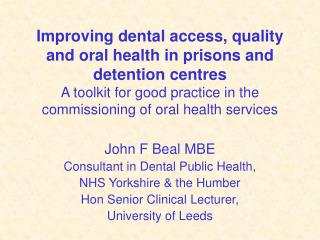 John F Beal MBE Consultant in Dental Public Health, NHS Yorkshire & the Humber