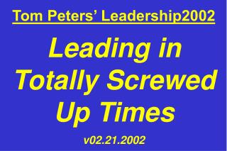 Tom Peters' Leadership2002 Leading in Totally Screwed Up Times v02.21.2002