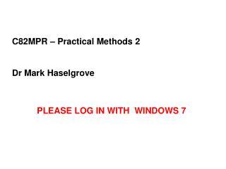 C82MPR – Practical Methods 2 Dr Mark Haselgrove