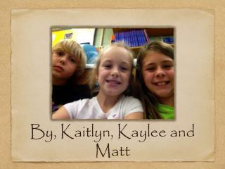 By, Kaitlyn, Kaylee and Matt