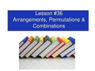 Lesson #36  Arrangements, Permutations &  Combinations