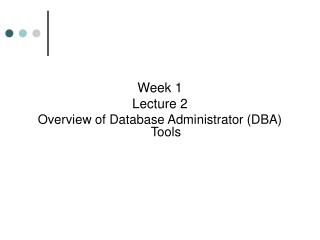 Week 1 Lecture 2 Overview of Database Administrator (DBA) Tools