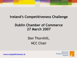 Ireland's Competitiveness Challenge Dublin Chamber of Commerce 27 March 2007