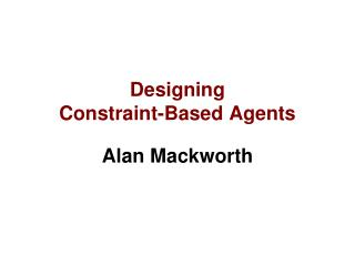 Designing  Constraint-Based Agents Alan Mackworth
