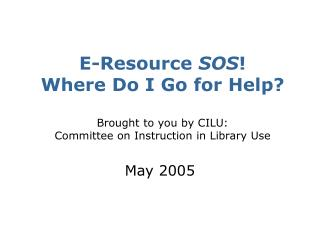 E-Resource  SOS ! Where Do I Go for Help? Brought to you by CILU:  Committee on Instruction in Library Use